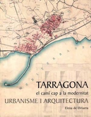 TARRAGONA, EL CAMÍ CAP A LA MODERNITAT. URBANISME I ARQUITECTURA.